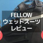 FELLOWのウェットスーツの評判を2着買って検証してみた