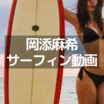 岡添麻希のサーフィン動画を紹介